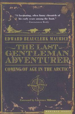 The Last Gentleman Adventurer: Coming of Age in the Arctic - Maurice, Edward Beauclerk, and Millman, Lawrence (Foreword by)