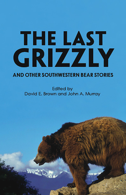 The Last Grizzly and Other Southwestern Bear Stories - Brown, David E (Editor)