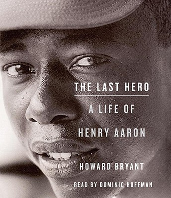 The Last Hero: A Life of Henry Aaron - Bryant, Howard, and Hoffman, Dominic (Read by)