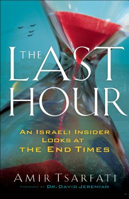 The Last Hour: An Israeli Insider Looks at the End Times - Tsarfati, Amir, and Jeremiah, David (Foreword by)