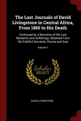 The Last Journals of David Livingstone in Central Africa, from 1865 to His Death: Continued by a Narrative of His Last Moments and Sufferings, Obtained from His Faithful Servants, Chuma and Susi; Volume 1 - Livingstone, David