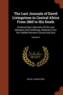 The Last Journals of David Livingstone in Central Africa from 1865 to His Death: Continued by a Narrative of His Last Moments and Sufferings, Obtained from His Faithful Servants Chuma and Susi; Volume II - Livingstone, David