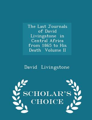 The Last Journals of David Livingstone in Central Africa from 1865 to His Death Volume II - Scholar's Choice Edition - Livingstone, David