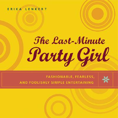 The Last-Minute Party Girl: Fashionable, Fearless, and Foolishly Simple Entertaining - Lenkert, Erika