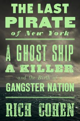 The Last Pirate of New York: A Ghost Ship, a Killer, and the Birth of a Gangster Nation - Cohen, Rich