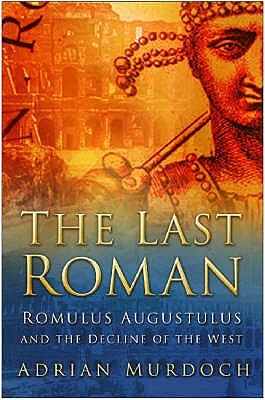 The Last Roman: Romulus Augustulus and the Decline of the West - Murdoch, Adrian