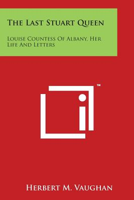 The Last Stuart Queen: Louise Countess of Albany, Her Life and Letters - Vaughan, Herbert M