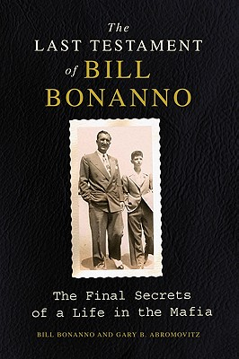 The Last Testament of Bill Bonanno: The Final Secrets of a Life in the Mafia - Bonanno, Bill, and Abromovitz, Gary B