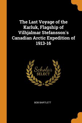 The Last Voyage of the Karluk, Flagship of Vilhjalmar Stefansson's Canadian Arctic Expedition of 1913-16 - Bartlett, Bob