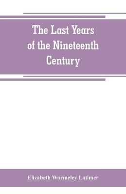 The last years of the nineteenth century; a continuation of France in the nineteenth century, Russia and Turkey in the nineteenth century, and Spain in the nineteenth century, - Wormeley Latimer, Elizabeth