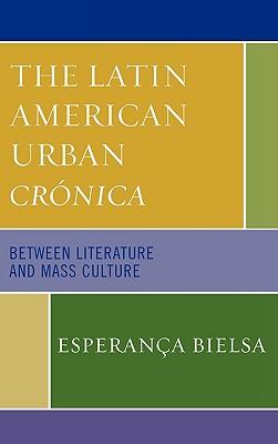 The Latin American Urban Cronica: Between Literature and Mass Culture - Bielsa, Esperana
