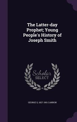The Latter-Day Prophet; Young People's History of Joseph Smith - Cannon, George Q 1827-1901