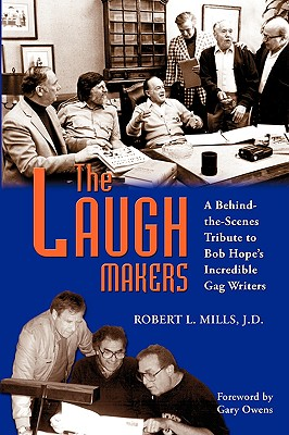 The Laugh Makers: A Behind-The-Scenes Tribute to Bob Hope's Incredible Gag Writers - Mills, Robert L