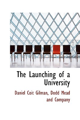 The Launching of a University - Gilman, Daniel Coit, and Dodd Mead and Company, Mead And Company (Creator)