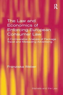 The Law and Economics of Enforcing European Consumer Law: A Comparative Analysis of Package Travel and Misleading Advertising - Weber, Franziska, and Howells, Geraint, Professor (Series edited by)