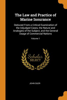 The Law and Practice of Marine Insurance: Deduced from a Critical Examination of the Adjudged Cases, the Nature and Analogies of the Subject, and the General Usage of Commercial Nations; Volume 1 - Duer, John