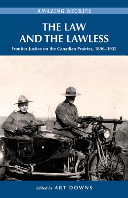 The Law and the Lawless: Frontier Justice on the Canadian Prairies 1896-1935 - Downs, Art (Editor)