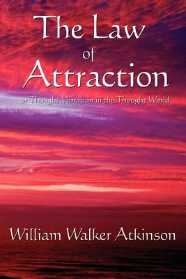 The Law of Attraction: Or Thought Vibration in the Thought World - Atkinson, William Walker