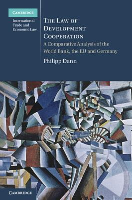 The Law of Development Cooperation: A Comparative Analysis of the World Bank, the Eu and Germany - Dann, Philipp, Dr., and Hammel, Andrew (Translated by)