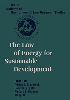 The Law of Energy for Sustainable Development - Bradbrook, Adrian J. (Editor), and Lyster, Rosemary (Editor), and Ottinger, Richard L. (Editor)