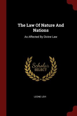 The Law of Nature and Nations: As Affected by Divine Law - Levi, Leone