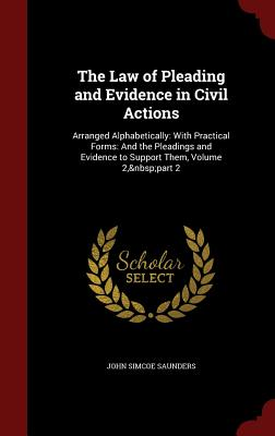 The Law of Pleading and Evidence in Civil Actions: Arranged Alphabetically: With Practical Forms: And the Pleadings and Evidence to Support Them, Volume 2, Part 2 - Saunders, John Simcoe