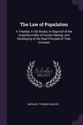 The Law of Population: A Treatise, in Six Books; In Disproof of the Superfecundity of Human Beings, and Developing of the Real Principle of Their Increase - Sadler, Michael Thomas