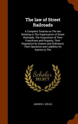 The Law of Street Railroads: A Complete Treatise on the Law Relating to the Organization of Street Railroads, the Acquisition of Their Franchises and Property, Their Regulation by Statute and Ordinance, Their Operation and Liabiblity for Injuries to the - Nellis, Andrew J