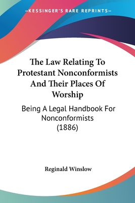 The Law Relating to Protestant Nonconformists and Their Places of Worship: Being a Legal Handbook for Nonconformists (1886) - Winslow, Reginald