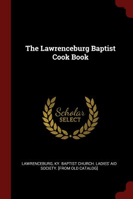 The Lawrenceburg Baptist Cook Book - Lawrenceburg, Ky Baptist Church Ladies (Creator)