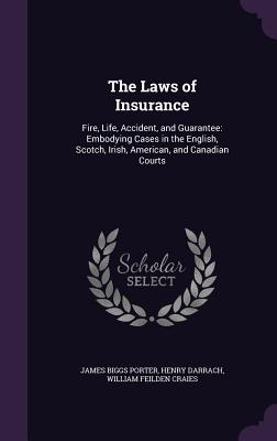The Laws of Insurance: Fire, Life, Accident, and Guarantee: Embodying Cases in the English, Scotch, Irish, American, and Canadian Courts - Porter, James Biggs, and Darrach, Henry, and Craies, William Feilden