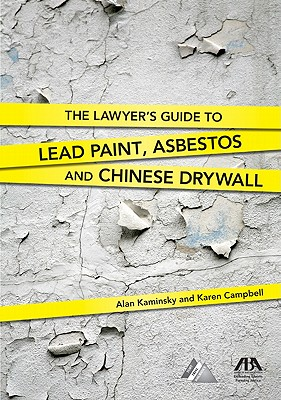 The Lawyer's Guide to Lead Paint, Asbestos and Chinese Drywall - Kaminsky, Alan