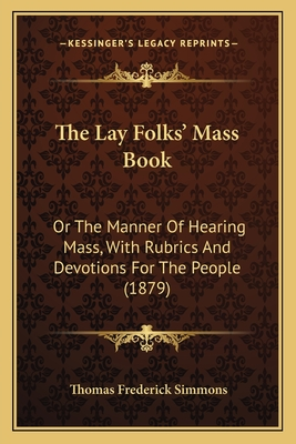 The Lay Folks' Mass Book: Or the Manner of Hearing Mass, with Rubrics and Devotions for the People (1879) - Simmons, Thomas Frederick (Editor)