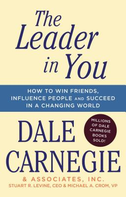 The Leader in You: How to Win Friends, Influence People & Succeed in a Changing World - Carnegie, Dale