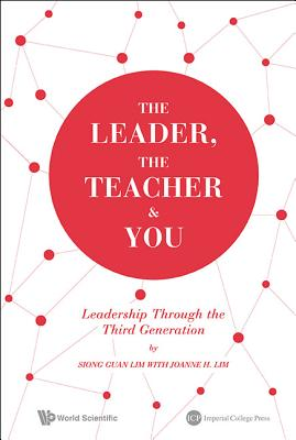 The Leader, The Teacher & You: Leadership Through The Third Generation - Lim, Siong Guan, and Lim, Joanne H.