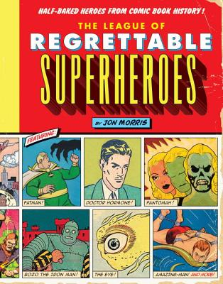 The League of Regrettable Superheroes: Half-Baked Heroes from Comic Book History - Morris, Jon