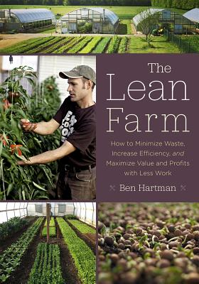 The Lean Farm: How to Minimize Waste, Increase Efficiency, and Maximize Value and Profits with Less Work - Hartman, Ben