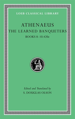 The Learned Banqueters, IV: Books 8-10.420e - Athenaeus, and Olson, S Douglas (Translated by)