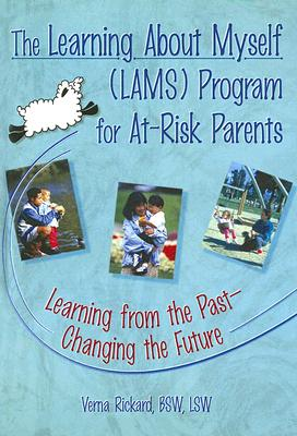 The Learning about Myself (LAMS) Program for At-Risk Parents: Learning from the Past--Changing the Future - Rickard, Verna
