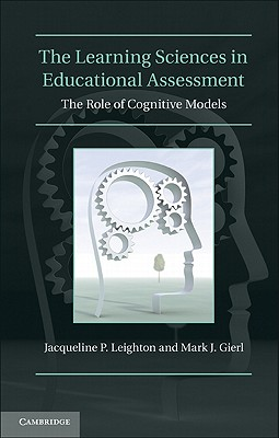 The Learning Sciences in Educational Assessment: The Role of Cognitive Models - Leighton, Jacqueline P., and Gierl, Mark J.