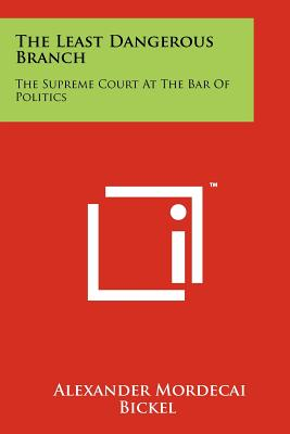 The Least Dangerous Branch: The Supreme Court at the Bar of Politics - Bickel, Alexander Mordecai