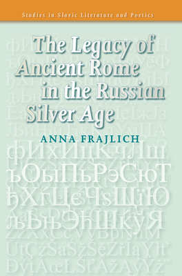 The Legacy of Ancient Rome in the Russian Silver Age - Frajlich, Anna