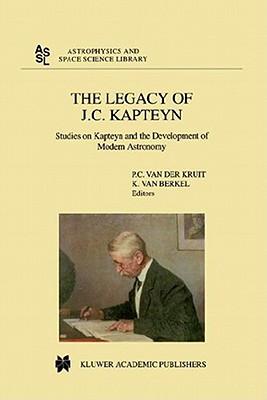 The Legacy of J.C. Kapteyn: Studies on Kapteyn and the Development of Modern Astronomy - Kruit, Piet C Van Der (Editor), and Berkel, Klaas Van (Editor)