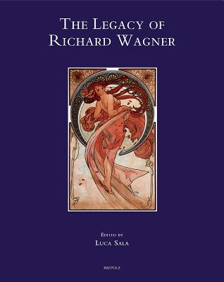 The Legacy of Richard Wagner: Convergences and Dissonances in Aesthetics and Reception - Sala, Luca (Editor)