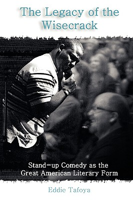 The Legacy of the Wisecrack: Stand-Up Comedy as the Great American Literary Form / Eddie Tafoya - Tafoya, Eddie