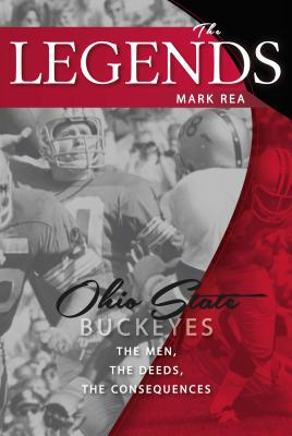 The Legends: Ohio State Buckeyes: The Men, the Deeds, the Consequences - Rea, Mark