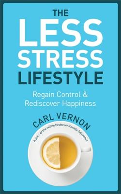 The Less-Stress Lifestyle: Regain Control & Rediscover Happiness - Vernon, Carl