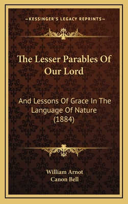 The Lesser Parables of Our Lord: And Lessons of Grace in the Language of Nature (1884) - Arnot, William