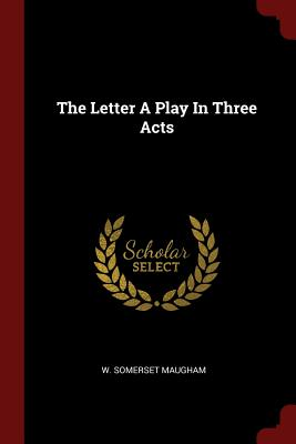 The Letter a Play in Three Acts - Maugham, W Somerset