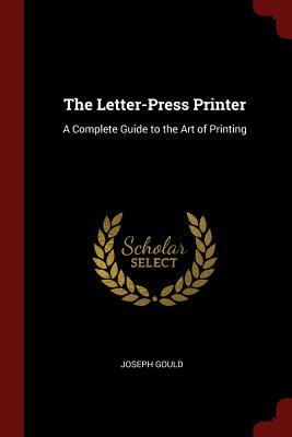 The Letter-Press Printer: A Complete Guide to the Art of Printing - Gould, Joseph